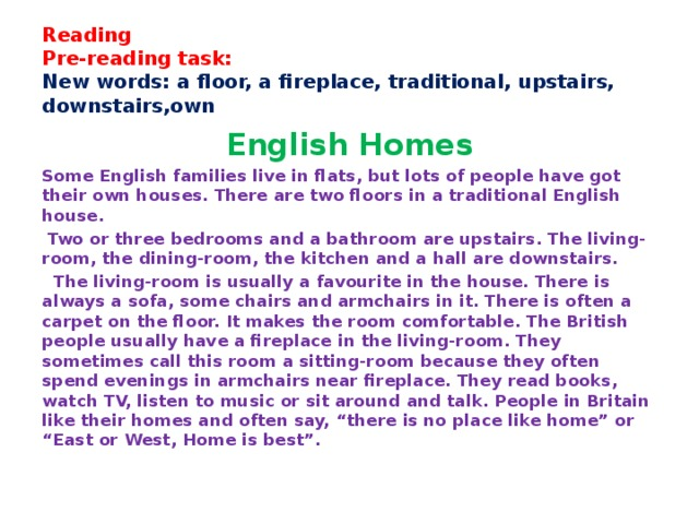 "Reading  Pre-reading task:  New words: a floor, a fireplace, traditional, upstairs, downstairs,own   English Homes Some English families live in flats, but lots of people have got their own houses. There are two floors in a traditional English house.  Two or three bedrooms and a bathroom are upstairs. The living-room, the dining-room, the kitchen and a hall are downstairs.  The living-room is usually a favourite in the house. There is always a sofa, some chairs and armchairs in it. There is often a carpet on the floor. It makes the room comfortable. The British people usually have a fireplace in the living-room. They sometimes call this room a sitting-room because they often spend evenings in armchairs near fireplace. They read books, watch TV, listen to music or sit around and talk. People in Britain like their homes and often say, ""there is no place like home"" or ""East or West, Home is best""."