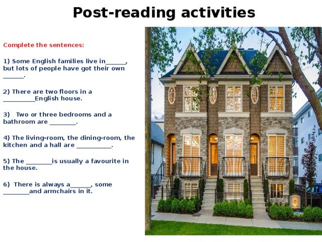 Post-reading activities Complete the sentences:   1) Some English families live in_______, but lots of people have got their own _______.   2) There are two floors in a ___________English house.   3) Two or three bedrooms and a bathroom are _________.   4) The living-room, the dining-room, the kitchen and a hall are ____________.   5) The _________is usually a favourite in the house.   6) There is always a_______, some _________and armchairs in it.