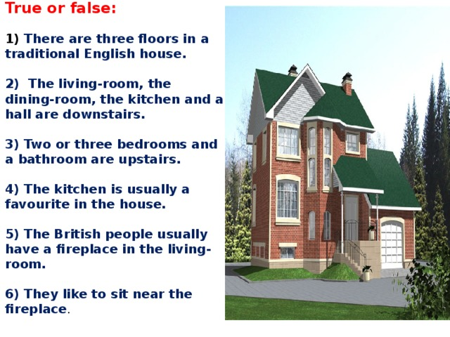 True or false:     1) There are three floors in a traditional English house.     2) The living-room, the dining-room, the kitchen and a hall are downstairs.     3) Two or three bedrooms and a bathroom are upstairs.     4) The kitchen is usually a favourite in the house.     5) The British people usually have a fireplace in the living-room.     6) They like to sit near the fireplace .