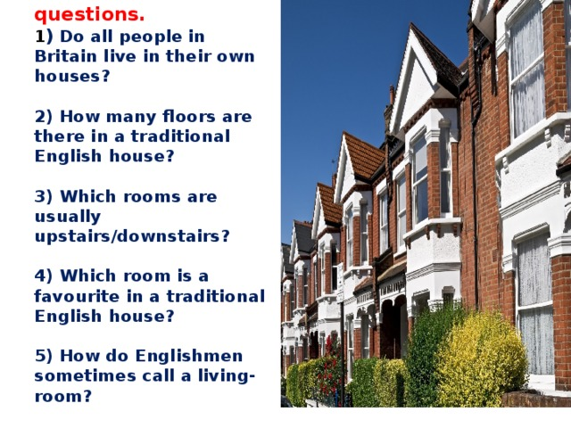 Answer the questions.  1 ) Do all people in Britain live in their own houses?     2) How many floors are there in a traditional English house?     3) Which rooms are usually upstairs/downstairs?     4) Which room is a favourite in a traditional English house?     5) How do Englishmen sometimes call a living-room?     6) What do British think of their homes?