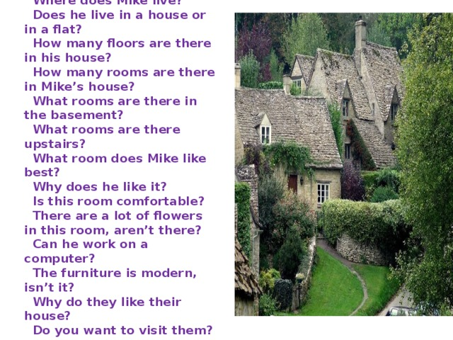 Where does Mike live?    Does he live in a house or in a flat?    How many floors are there in his house?    How many rooms are there in Mike's house?    What rooms are there in the basement?    What rooms are there upstairs?    What room does Mike like best?    Why does he like it?    Is this room comfortable?    There are a lot of flowers in this room, aren't there?    Can he work on a computer?    The furniture is modern, isn't it?    Why do they like their house?    Do you want to visit them ?