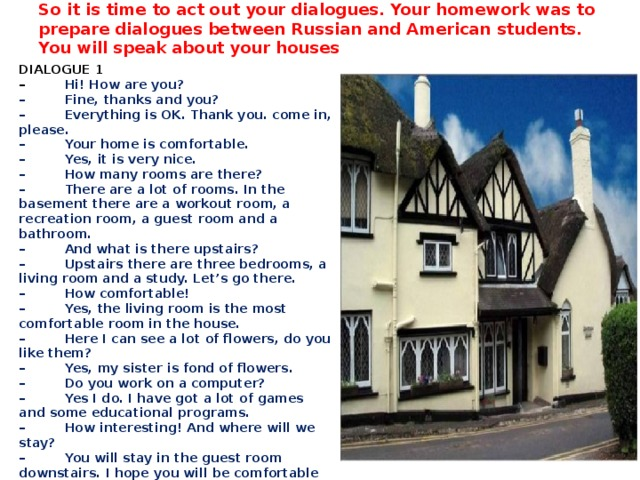 So it is time to act out your dialogues. Your homework was to prepare dialogues between Russian and American students. You will speak about your houses   DIALOGUE 1 –          Hi! How are you? –         Fine, thanks and you? –         Everything is OK. Thank you. come in, please. –         Your home is comfortable. –         Yes, it is very nice. –         How many rooms are there? –         There are a lot of rooms. In the basement there are a workout room, a recreation room, a guest room and a bathroom. –         And what is there upstairs? –         Upstairs there are three bedrooms, a living room and a study. Let's go there. –         How comfortable! –         Yes, the living room is the most comfortable room in the house. –         Here I can see a lot of flowers, do you like them? –         Yes, my sister is fond of flowers. –         Do you work on a computer? –         Yes I do. I have got a lot of games and some educational programs. –         How interesting! And where will we stay? –         You will stay in the guest room downstairs. I hope you will be comfortable there. Thank you very much!