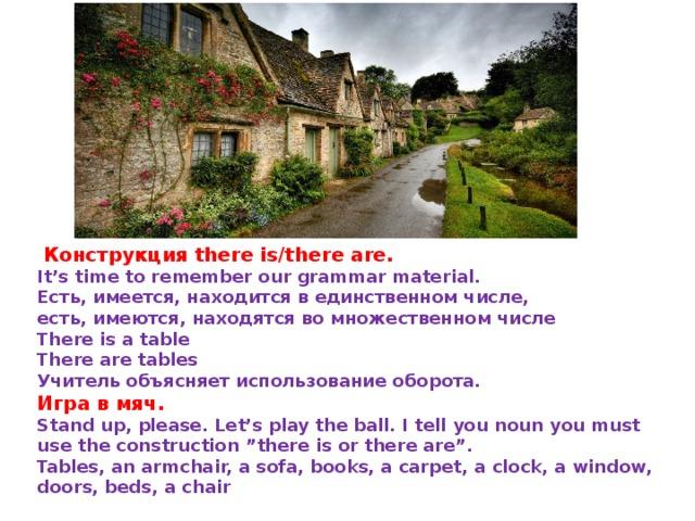 "Конструкция there is/there are. It's time to remember our grammar material. Есть, имеется, находится в единственном числе, есть, имеются, находятся во множественном числе There is a table There are tables Учитель объясняет использование оборота. Игравмяч. Stand up, please. Let's play the ball. I tell you noun you must use the construction ""there is or there are"". Tables, an armchair, a sofa, books, a carpet, a clock, a window, doors, beds, a chair"
