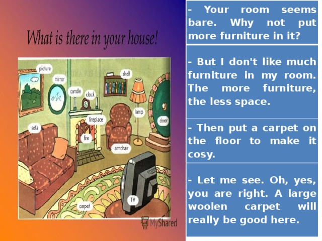 - Your room seems bare. Why not put more furniture in it? - But I don't like much furniture in my room. The more furniture, the less space. - Then put a carpet on the floor to make it cosy. - Let me see. Oh, yes, you are right. A large woolen carpet will really be good here.