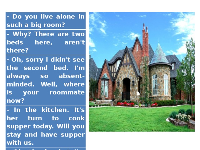 - Do you live alone in such a big room? - Why? There are two beds here, aren't there? - Oh, sorry I didn't see the second bed. I'm always so absent-minded. Well, where is your roommate now? - In the kitchen. It's her turn to cook supper today. Will you stay and have supper with us. - Oh, thanks, but I'm very busy.