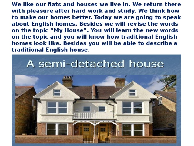 "We like our flats and houses we live in. We return there with pleasure after hard work and study. We think how to make our homes better. Today we are going to speak about English homes. Besides we will revise the words on the topic ""My House"". You will learn the new words on the topic and you will know how traditional English homes look like. Besides you will be able to describe a traditional English house ."