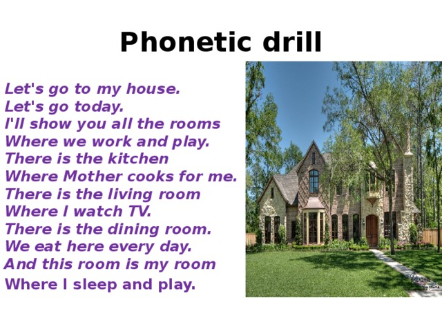 Phonetic drill Let's go to my house.  Let's go today.  I'll show you all the rooms  Where we work and play.  There is the kitchen  Where Mother cooks for me.  There is the living room  Where I watch TV.  There is the dining room.  We eat here every day.  And this room is my room Where I sleep and play.