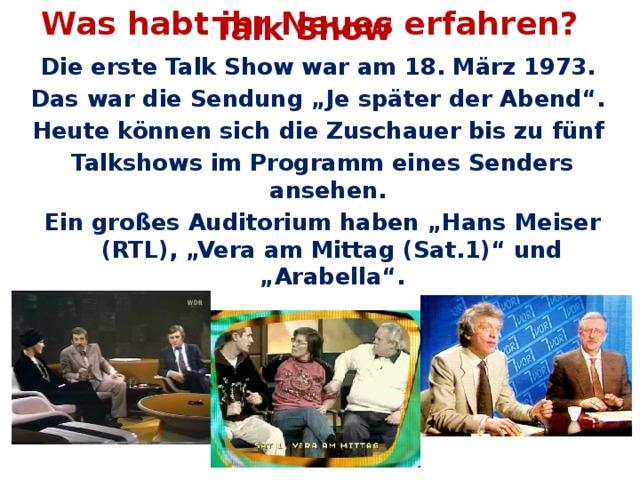 """Was habt ihr Neues erfahren? Talk Show Die erste Talk Show war am 18. März 1973. Das war die Sendung """"Je später der Abend"""". Heute können sich die Zuschauer bis zu fünf Talkshows im Programm eines Senders ansehen. Ein großes Auditorium haben """"Hans Meiser (RTL), """"Vera am Mittag (Sat.1)"""" und """"Arabella""""."""