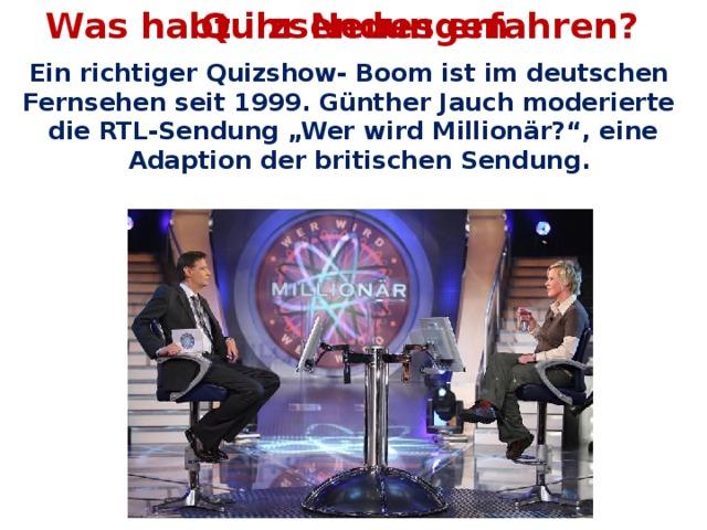 """Was habt ihr Neues erfahren? Quizsendungen Ein richtiger Quizshow- Boom ist im deutschen Fernsehen seit 1999. Günther Jauch moderierte die RTL-Sendung """"Wer wird Millionär?"""", eine Adaption der britischen Sendung."""