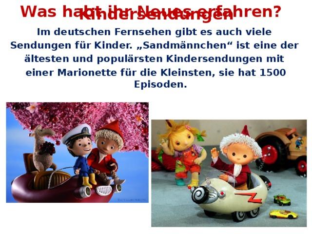 """Was habt ihr Neues erfahren? Kindersendungen Im deutschen Fernsehen gibt es auch viele Sendungen für Kinder. """"Sandmännchen"""" ist eine der ältesten und populärsten Kindersendungen mit einer Marionette für die Kleinsten, sie hat 1500 Episoden."""