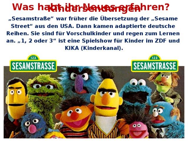 """Was habt ihr Neues erfahren? Kindersendungen """" Sesamstraße"""" war früher die Übersetzung der """"Sesame Street"""" aus den USA. Dann kamen adaptierte deutsche Reihen. Sie sind für Vorschulkinder und regen zum Lernen an. """"1, 2 oder 3"""" ist eine Spielshow für Kinder im ZDF und KIKA (Kinderkanal)."""