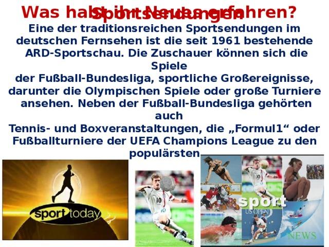 """Was habt ihr Neues erfahren? Sportsendungen Eine der traditionsreichen Sportsendungen im deutschen Fernsehen ist die seit 1961 bestehende ARD-Sportschau. Die Zuschauer können sich die Spiele der Fußball-Bundesliga, sportliche Großereignisse, darunter die Olympischen Spiele oder große Turniere ansehen. Neben der Fußball-Bundesliga gehörten auch Tennis- und Boxveranstaltungen, die """"Formul1"""" oder Fußballturniere der UEFA Champions League zu den populärsten."""