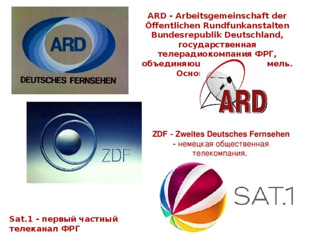 ARD - Arbeitsgemeinschaft der Öffentlichen Rundfunkanstalten Bundesrepublik Deutschland, государственная телерадиокомпания ФРГ, объединяющая станции земель. Основана в 1950. ZDF  - Zweites  Deutsches  Fernsehen  - немецкая общественная телекомпания. Sat.1  - первый частный телеканал ФРГ