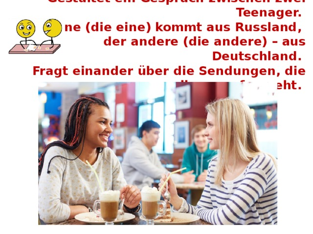 Gestaltet ein Gespräch zwischen zwei Teenager.  Der eine (die eine) kommt aus Russland,  der andere (die andere) – aus Deutschland.  Fragt einander über die Sendungen, die ihr gern fernseht.