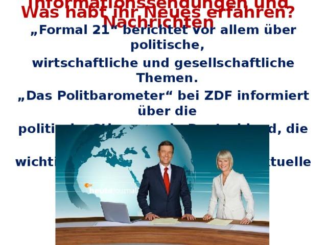 """Was habt ihr Neues erfahren? Informationssendungen und Nachrichten """" Formal 21"""" berichtet vor allem über politische, wirtschaftliche und gesellschaftliche Themen. """" Das Politbarometer"""" bei ZDF informiert über die politische Stimmung in Deutschland, die Bewertung der wichtigsten Politiker und andere aktuelle Themen aus Politik und Wirtschaft."""