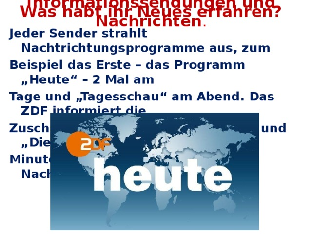 """Was habt ihr Neues erfahren? Informationssendungen und Nachrichten . Jeder Sender strahlt Nachtrichtungsprogramme aus, zum Beispiel das Erste – das Programm """"Heute"""" – 2 Mal am Tage und """"Tagesschau"""" am Abend. Das ZDF informiert die Zuschauer mit """"Hallo, Deutschland"""" und """"Die Welt in 15 Minuten"""". Es gibt auch lokale Nachrichtenprogramme."""