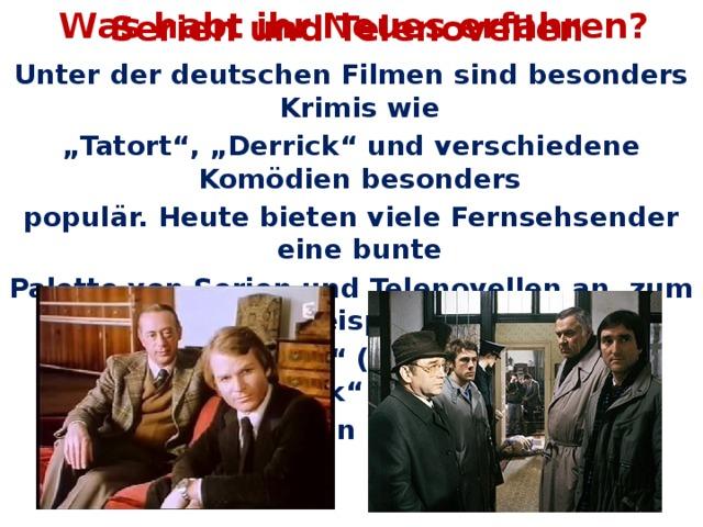 """Was habt ihr Neues erfahren? Serien und Telenovellen Unter der deutschen Filmen sind besonders Krimis wie """" Tatort"""", """"Derrick"""" und verschiedene Komödien besonders populär. Heute bieten viele Fernsehsender eine bunte Palette von Serien und Telenovellen an, zum Beispiel """" Sturm der Liebe"""" (ARD), """"Wege zum Glück"""" (ZFD),  oder """"Verliebt in Berlin"""" (Sat.1)."""