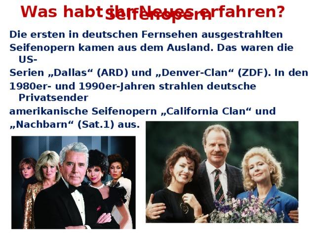 """Was habt ihr Neues erfahren? Seifenopern Die ersten in deutschen Fernsehen ausgestrahlten Seifenopern kamen aus dem Ausland. Das waren die US- Serien """"Dallas"""" (ARD) und """"Denver-Clan"""" (ZDF). In den 1980er- und 1990er-Jahren strahlen deutsche Privatsender amerikanische Seifenopern """"California Clan"""" und """" Nachbarn"""" (Sat.1) aus."""