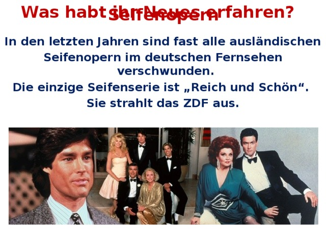 """Was habt ihr Neues erfahren? Seifenopern In den letzten Jahren sind fast alle ausländischen Seifenopern im deutschen Fernsehen verschwunden. Die einzige Seifenserie ist """"Reich und Schön"""". Sie strahlt das ZDF aus."""