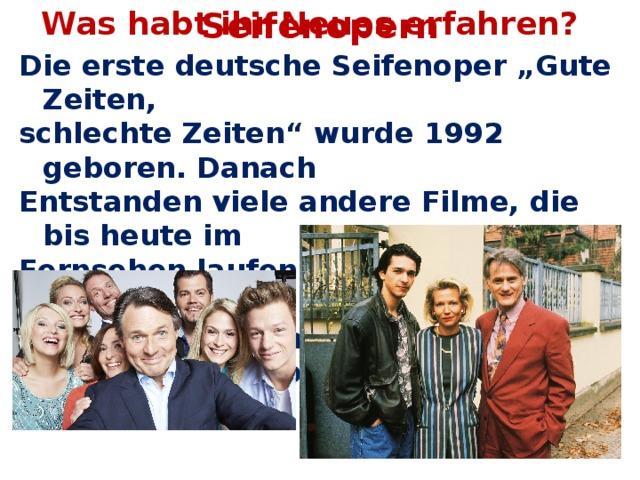 """Was habt ihr Neues erfahren? Seifenopern Die erste deutsche Seifenoper """"Gute Zeiten, schlechte Zeiten"""" wurde 1992 geboren. Danach Entstanden viele andere Filme, die bis heute im Fernsehen laufen. Die beliebtesten davon sind """" Unter Uns"""", """"Marienhof"""", """"Verbotene Liebe"""", """" Lindenstraße""""."""