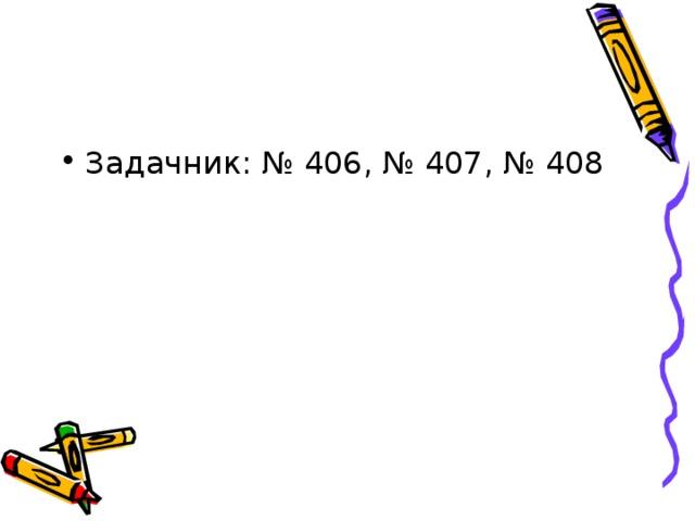 Задачник: № 406, № 407, № 408