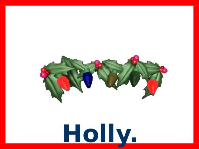 Holly.