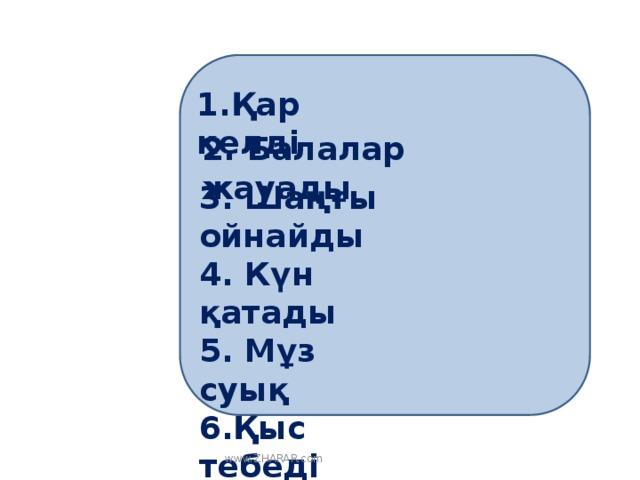 1.Қар келді 2. Балалар жауады 3. Шаңғы ойнайды 4. Күн қатады 5. Мұз суық 6.Қыс тебеді   www.ZHARAR.com