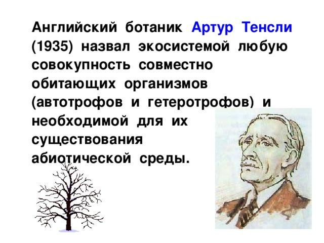 Английский ботаник Артур Тенсли (1935) назвал экосистемой любую совокупность совместно обитающих организмов (автотрофов и гетеротрофов) и необходимой для их существования абиотической среды.