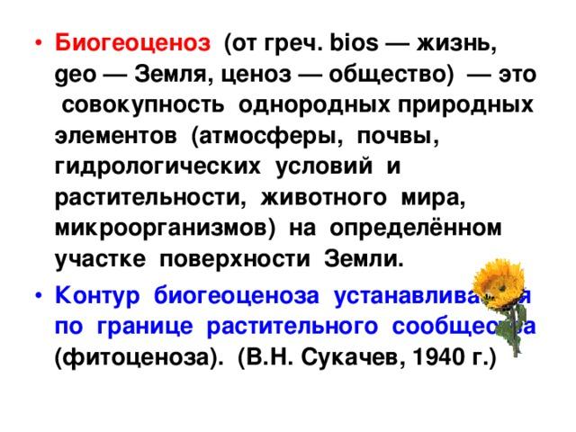 Биогеоценоз (от греч. bios — жизнь, geо — Земля, ценоз — общество) — это совокупность однородных природных элементов (атмосферы, почвы, гидрологических условий и растительности, животного мира, микроорганизмов) на определённом участке поверхности Земли. Контур биогеоценоза устанавливается по границе растительного сообщества (фитоценоза). (В.Н. Сукачев, 1940 г.)