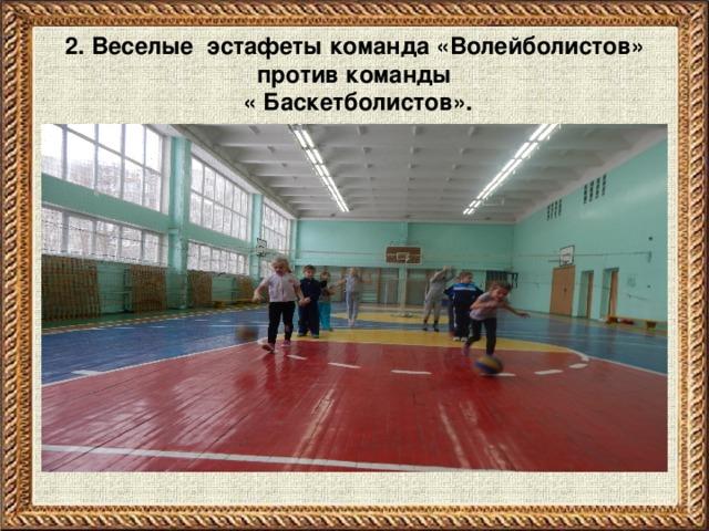 2. Веселые эстафеты команда «Волейболистов» против команды  « Баскетболистов».