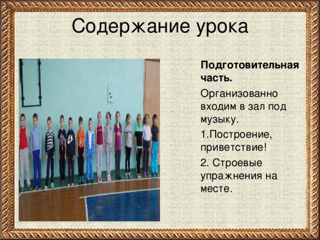 Содержание урока Подготовительная часть. Организованно входим в зал под музыку. 1.Построение, приветствие! 2. Строевые упражнения на месте.