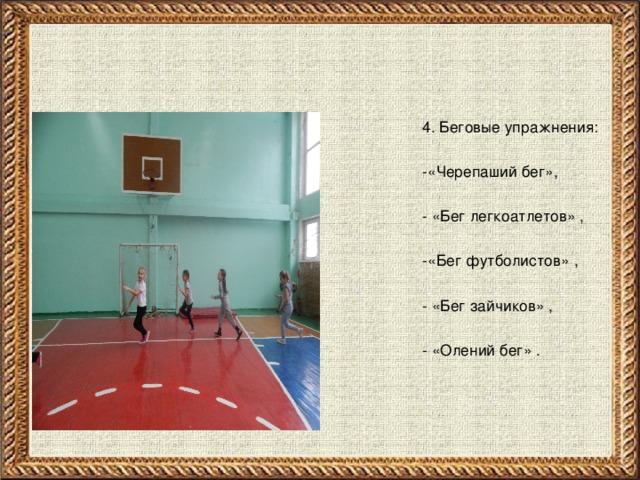 4. Беговые упражнения:  -«Черепаший бег»,  - «Бег легкоатлетов» ,  -«Бег футболистов» ,  - «Бег зайчиков» ,  - «Олений бег» .
