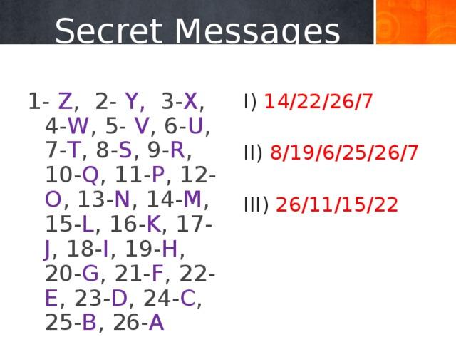 Secret Messages 1- Z , 2- Y, 3- X , 4- W , 5- V , 6- U , 7- T , 8- S , 9- R , 10- Q , 11- P , 12- O , 13- N , 14- M , 15- L , 16- K , 17- J , 18- I , 19- H , 20- G , 21- F , 22- E , 23- D , 24- C , 25- B , 26- A  I) 14/22/26/7 II) 8/19/6/25/26/7 III) 26/11/15/22