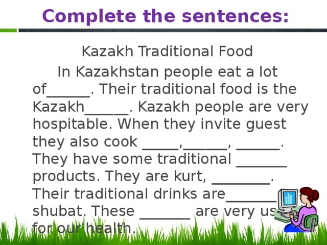 Complete the sentences: Kazakh Traditional Food  In Kazakhstan people eat a lot of______. Their traditional food is the Kazakh______. Kazakh people are very hospitable. When they invite guest they also cook _____,______, ______. They have some traditional _______ products. They are kurt, ________. Their traditional drinks are_______, shubat. These _______ are very useful for our health.