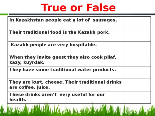 True or False In Kazakhstan people eat a lot of sausages. Their traditional food is the Kazakh pork.  Kazakh people are very hospitable. When they invite guest they also cook pilaf, kazy, kuyrdak. They have some traditional water products. They are kurt, cheese. Their traditional drinks are coffee, juice. These drinks aren't very useful for our health.
