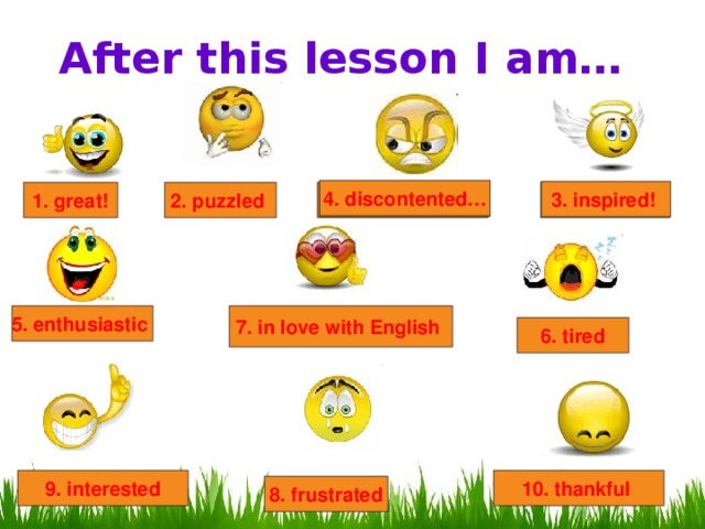 After this lesson I am… 4. discontented… 3. inspired!  4. discontented… 2. puzzled 4. discontented… 1. great! 3. inspired!  5. enthusiastic  7. in love with English  6. tired 10. thankful 9. interested 8. frustrated