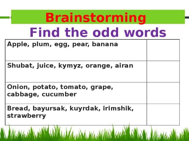 Brainstorming  Find the odd words Apple, plum, egg, pear, banana Shubat, juice, kymyz, orange, airan Onion, potato, tomato, grape, cabbage, cucumber Bread, bayursak, kuyrdak, irimshik, strawberry