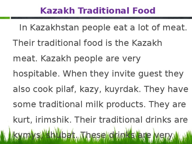 Kazakh Traditional Food  In Kazakhstan people eat a lot of meat. Their traditional food is the Kazakh meat. Kazakh people are very hospitable. When they invite guest they also cook pilaf, kazy, kuyrdak. They have some traditional milk products. They are kurt, irimshik. Their traditional drinks are kymys, shubat. These drinks are very useful for our health.