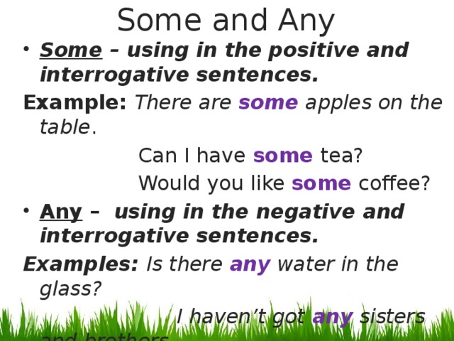 Some and Any Some – using in the positive and interrogative sentences. Example: There are some apples on the table .  Can I have some tea?  Would you like some coffee? Any – using in the negative and interrogative sentences. Examples: Is there any water in the glass?  I haven't got any sisters and brothers.