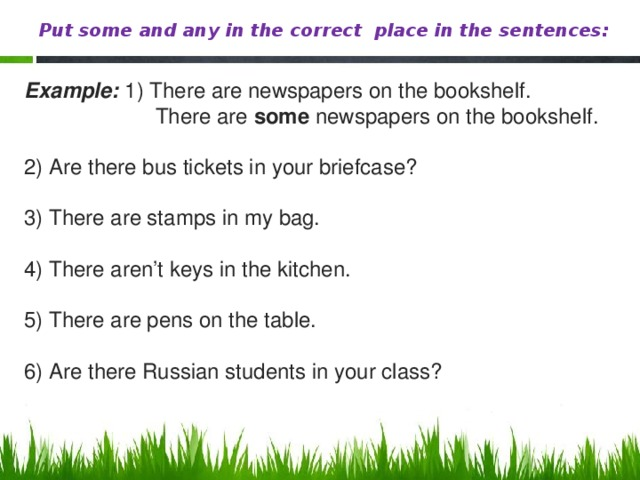 Put some and any in the correct place in the sentences: Example: 1) There are newspapers on the bookshelf.  There are some newspapers on the bookshelf. 2) Are there bus tickets in your briefcase? 3) There are stamps in my bag. 4) There aren't keys in the kitchen. 5) There are pens on the table. 6) Are there Russian students in your class?