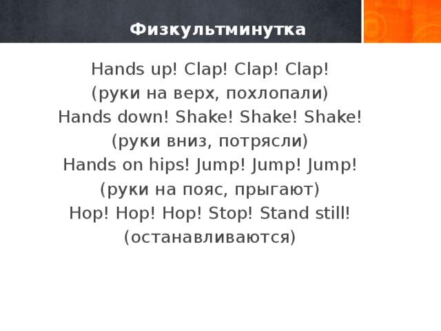 Физкультминутка Hands up! Clap! Clap! Clap! (руки на верх, похлопали) Hands down! Shake! Shake! Shake! (руки вниз, потрясли) Hands on hips! Jump! Jump! Jump! (руки на пояс, прыгают) Hop! Hop! Hop! Stop! Stand still! (останавливаются)