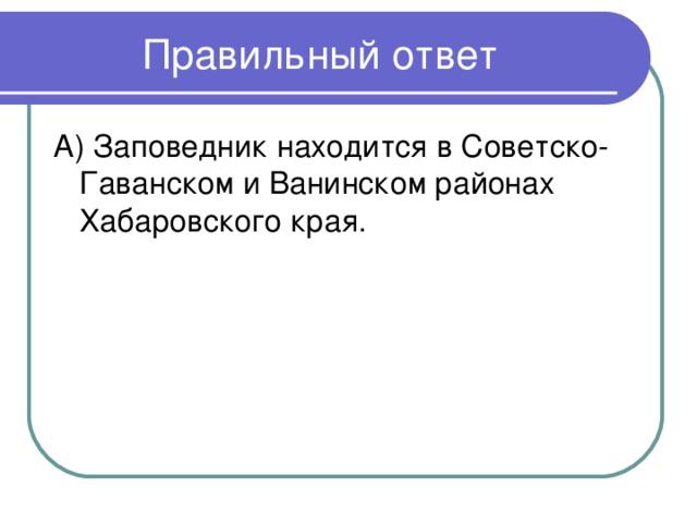А) Заповедник находится в Советско-Гаванском и Ванинском районах Хабаровского края.