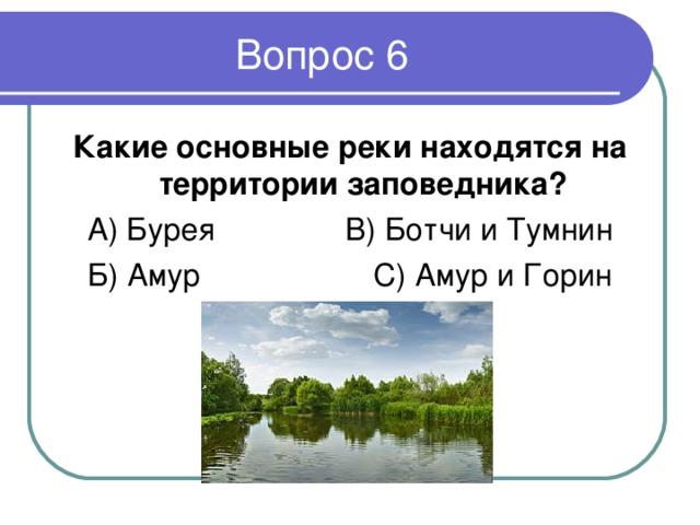 Какие основные реки находятся на территории заповедника ? А) Бурея В) Ботчи и Тумнин Б) Амур С) Амур и Горин