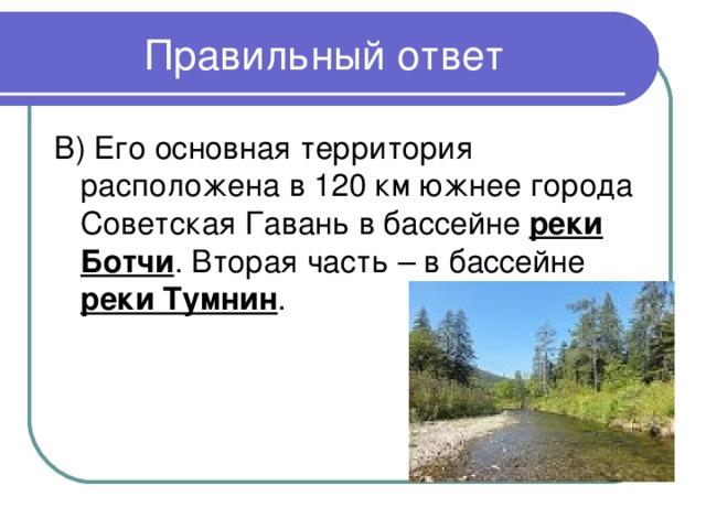 В) Его основная территория расположена в 120 км южнее города Советская Гавань в бассейне реки Ботчи . Вторая часть – в бассейне реки Тумнин .