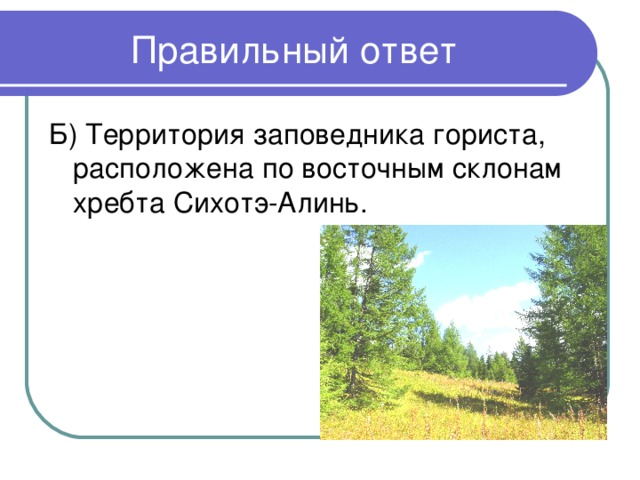 Б) Территория заповедника гориста, расположена по восточным склонам хребта Сихотэ-Алинь.