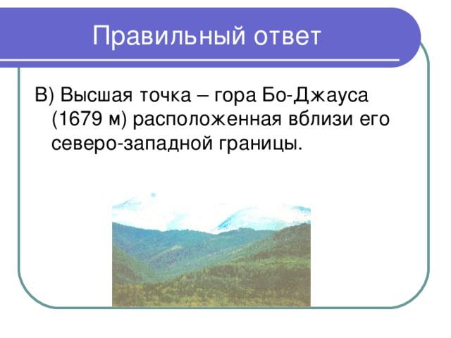 В) Высшая точка – гора Бо-Джауса (1679 м) расположенная вблизи его северо-западной границы.