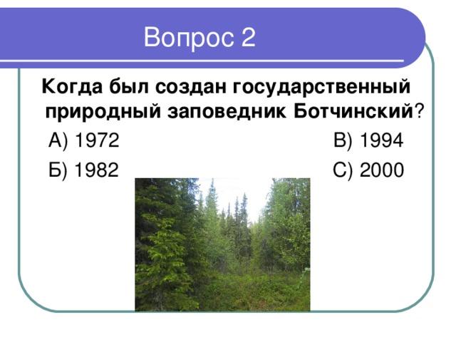 Когда был создан государственный природный заповедник Ботчинский ? А) 1972 В) 1994 Б) 1982 С) 2000