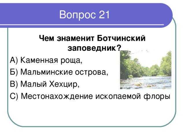 Вопрос 21  Чем знаменит Ботчинский заповедник ? А) Каменная роща, Б) Мальминские острова, В) Малый Хехцир, С) Местонахождение ископаемой флоры