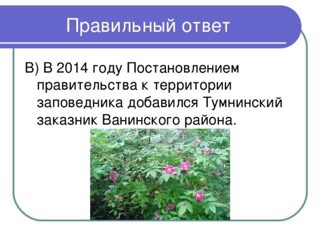 В) В 2014 году Постановлением правительства к территории заповедника добавился Тумнинский заказник Ванинского района.