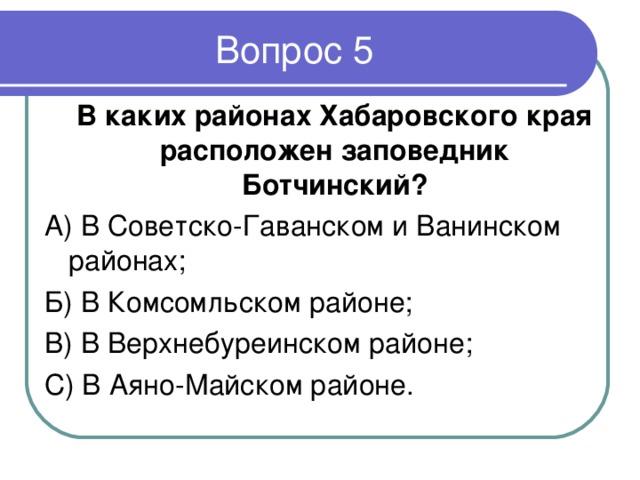 В каких районах Хабаровского края расположен заповедник Ботчинский ? А) В Советско-Гаванском и Ванинском районах; Б) В Комсомльском районе; В) В Верхнебуреинском районе; С) В Аяно-Майском районе.